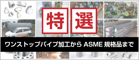 特選 ワンストップパイプ加工からASME規格品まで